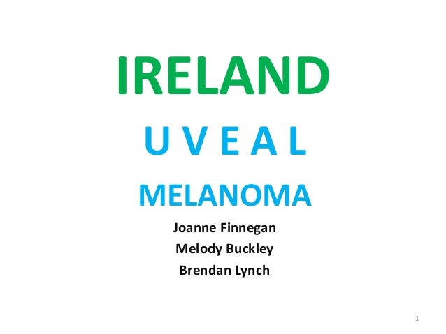 IRELAND U V E A L MELANOMA Joanne Finnegan Melody Buckley Brendan Lynch 1