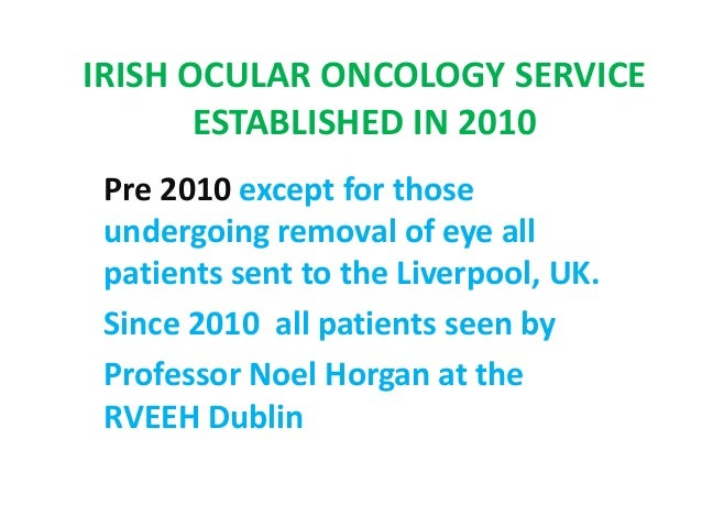 IRISH OCULAR ONCOLOGY SERVICE ESTABLISHED IN 2010 Pre 2010 except for those undergoing removal of eye all patients sent to...