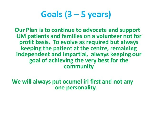 Goals (3 – 5 years) Our Plan is to continue to advocate and support UM patients and families on a volunteer not for profit...
