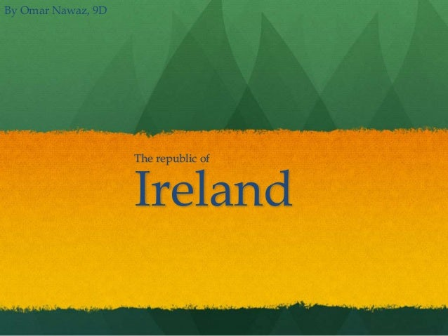 The republic of  Ireland  By Omar Nawaz, 9D