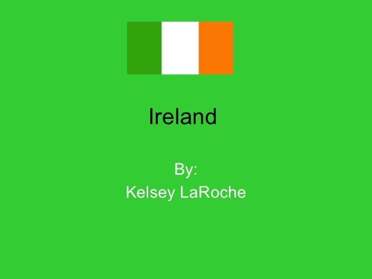 Ireland  By: Kelsey LaRoche