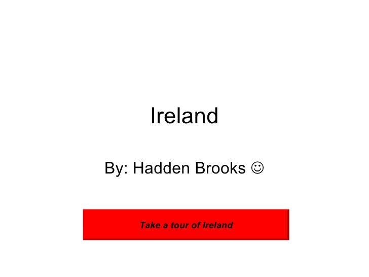 Ireland By: Hadden Brooks   Take a tour of Ireland