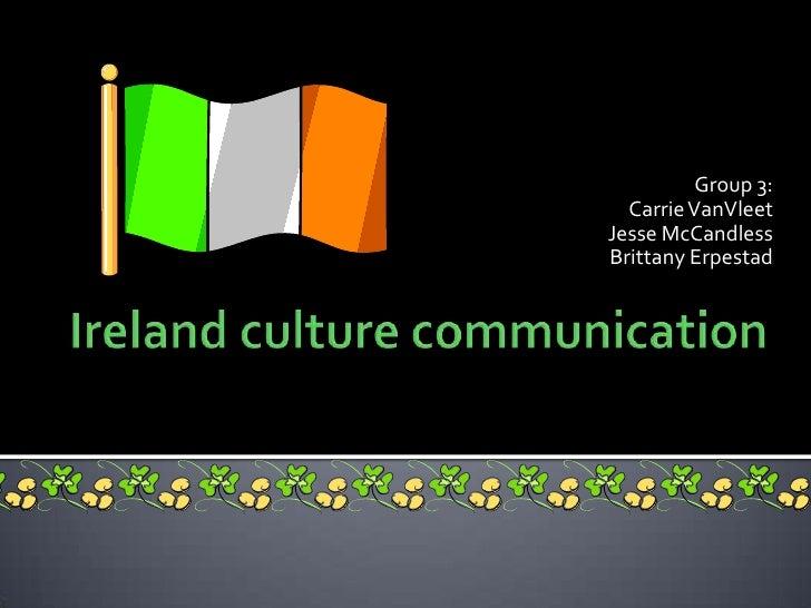 Ireland culture communication<br />Group 3:<br />Carrie VanVleet<br />Jesse McCandless<br />Brittany Erpestad   <br />