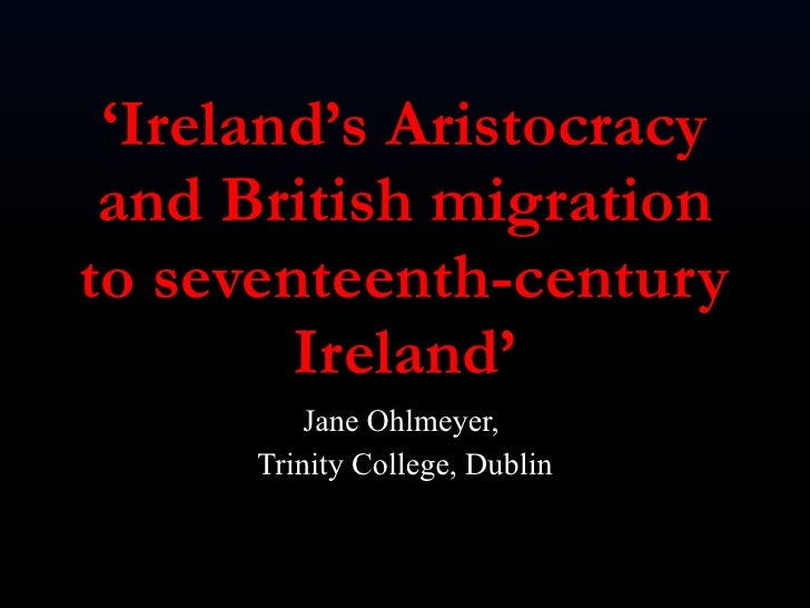 ' Ireland's Aristocracy and British migration to seventeenth-century Ireland' Jane Ohlmeyer,  Trinity College, Dublin