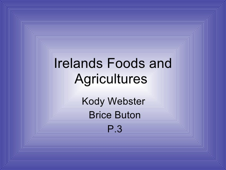 Irelands Foods and Agricultures  Kody Webster  Brice Buton P.3