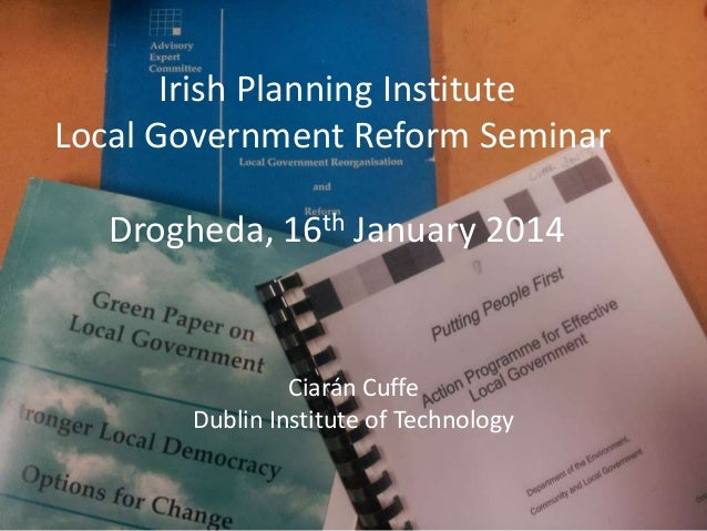 Irish Planning Institute Local Government Reform Seminar Drogheda, 16th January 2014  Ciarán Cuffe Dublin Institute of Tec...