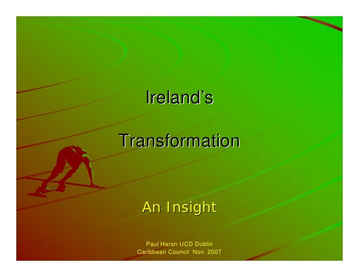 Ireland's  Transformation      An Insight      Paul Haran UCD Dublin   Caribbean Council Nov. 2007
