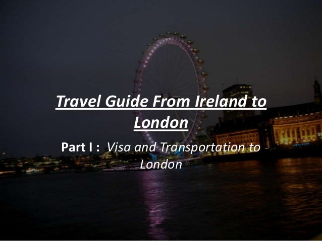 Travel Guide From Ireland toLondonPart I : Visa and Transportation toLondon