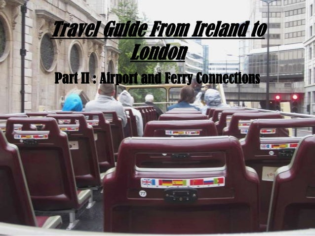 Travel Guide From Ireland to London Part II : Airport and Ferry Connections