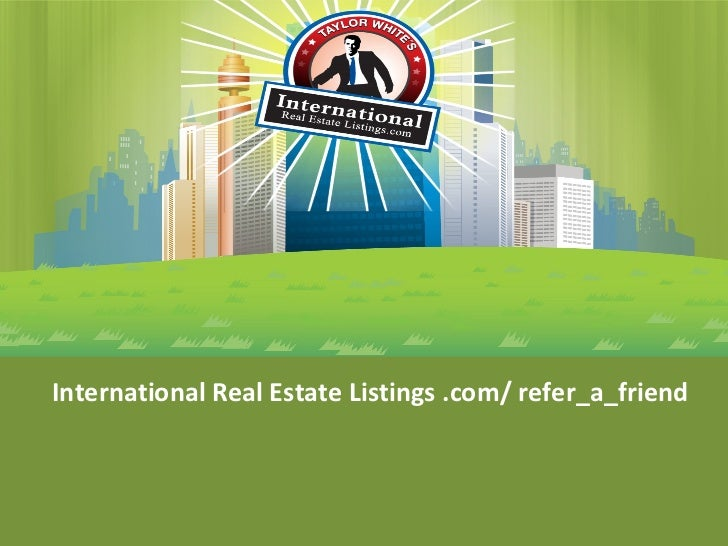 <ul><li>International Real Estate Listings .com/ refer_a_friend </li></ul>