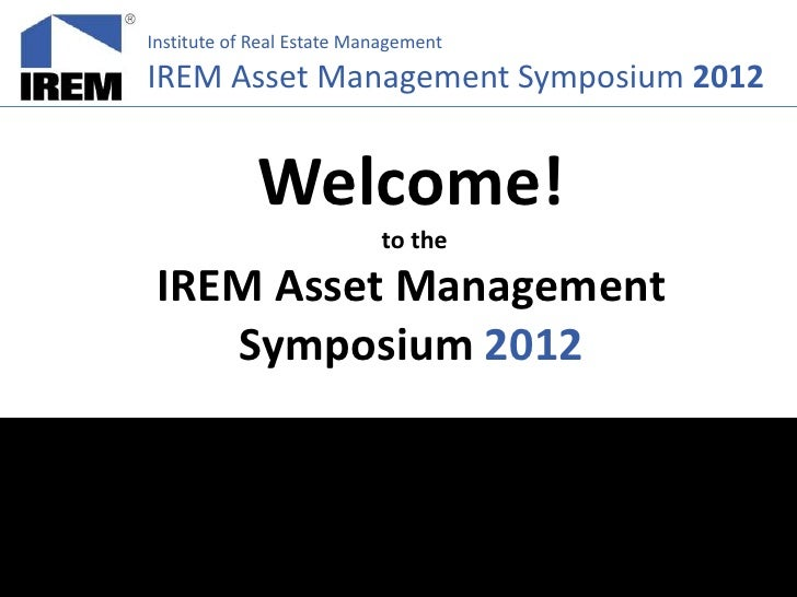 Institute of Real Estate ManagementIREM Asset Management Symposium 2012             Welcome!                           to ...