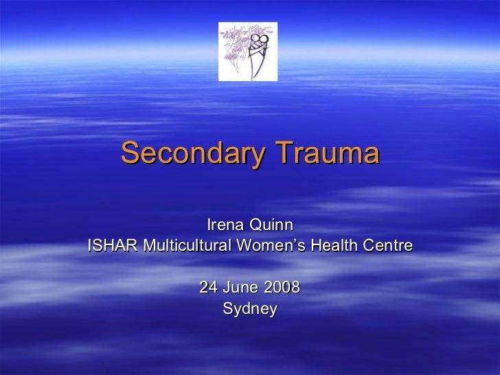 Secondary Trauma Irena Quinn ISHAR Multicultural Women's Health Centre 24 June 2008 Sydney