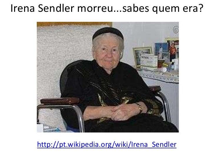 IrenaSendler morreu...sabes quem era?<br />http://pt.wikipedia.org/wiki/Irena_Sendler<br />