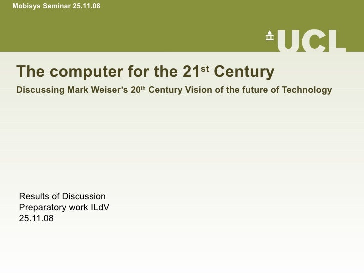 The computer for the 21 st  Century Discussing Mark Weiser's 20 th  Century Vision of the future of Technology Results of ...