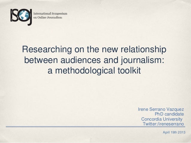 April 19th 2013 Researching on the new relationship between audiences and journalism: a methodological toolkit Irene Serra...