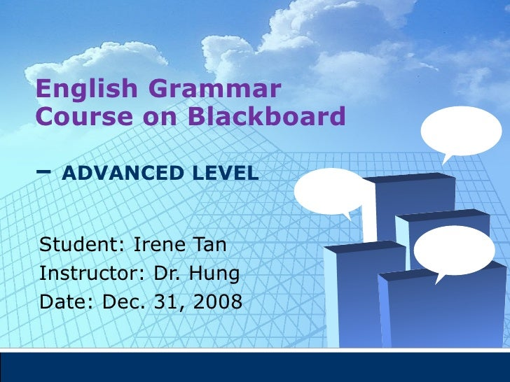 English Grammar Course on Blackboard   –  ADVANCED LEVEL Student: Irene Tan  Instructor: Dr. Hung Date: Dec. 31, 2008