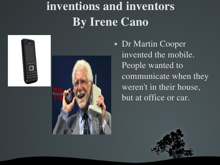 inventions and inventors By Irene Cano <ul><li>Dr Martin Cooper invented the mobile. People wanted to communicate when the...