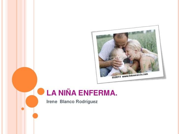 LA NIÑA ENFERMA.<br />Irene  Blanco Rodríguez<br />