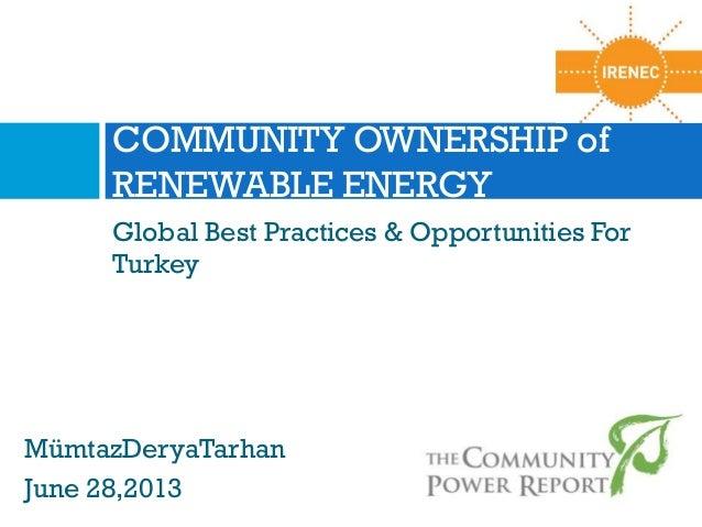 COMMUNITY OWNERSHIP of RENEWABLE ENERGY Global Best Practices & Opportunities For Turkey  MümtazDeryaTarhan June 28,2013