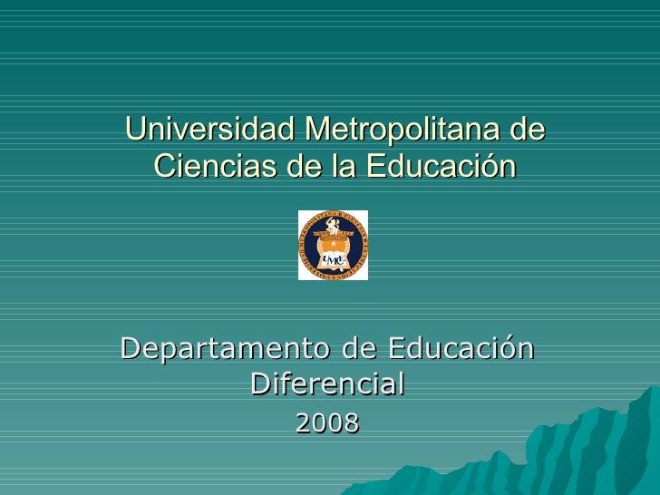 Universidad Metropolitana de Ciencias de la Educación Departamento de Educación Diferencial 2008