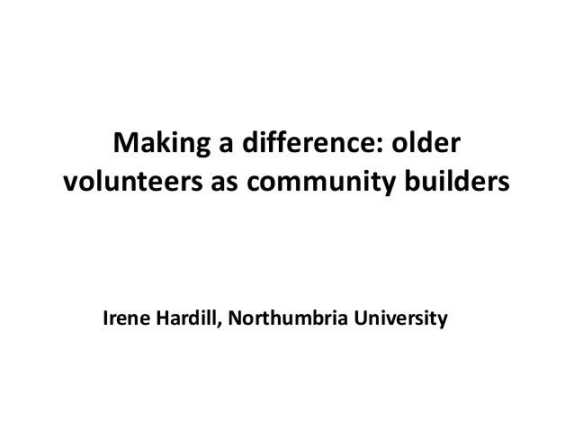 Making a difference: older volunteers as community builders Irene Hardill, Northumbria University