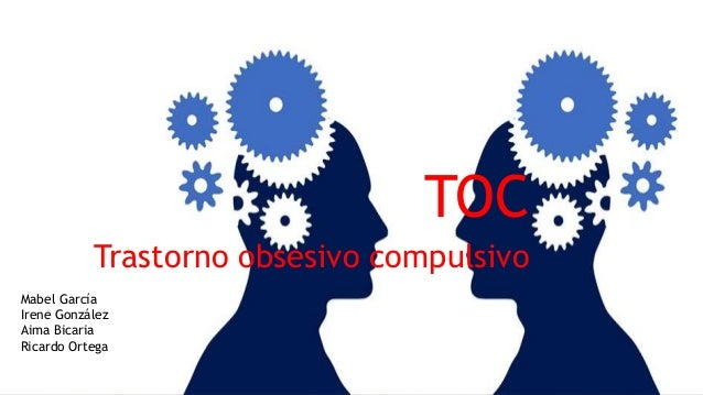 TOC Trastorno obsesivo compulsivo Mabel García Irene González Aima Bicaria Ricardo Ortega