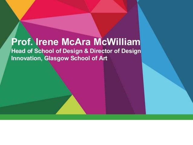 Prof. Irene McAra McWilliam Head of School of Design & Director of Design Innovation, Glasgow School of Art