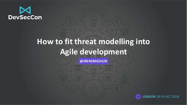 LONDON 18-19 OCT 2018 How to fit threat modelling into Agile development @IRENEMICHLIN