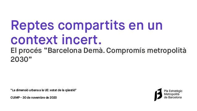 """Reptes compartits en un context incert. El procés """"Barcelona Demà. Compromís metropolità 2030"""" """"La dimensió urbana a la UE..."""