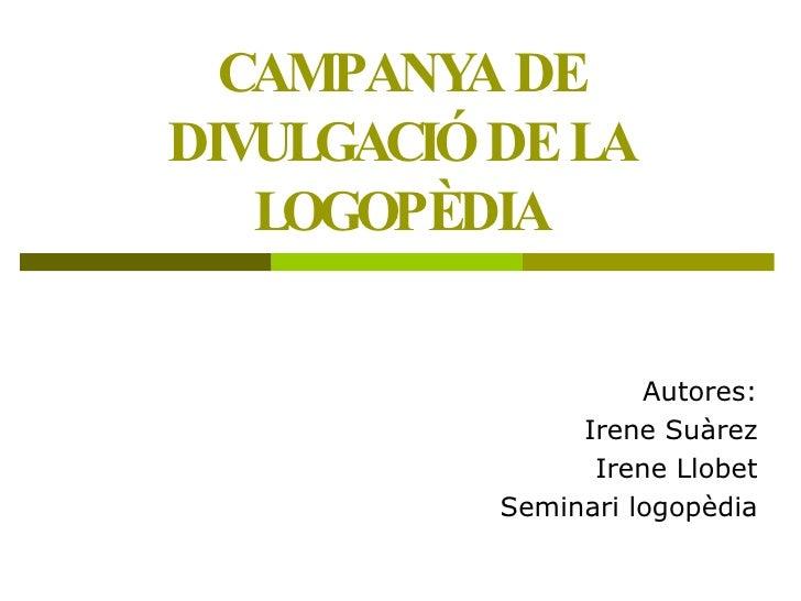 CAMPANYA DE DIVULGACIÓ DE LA LOGOPÈDIA Autores: Irene Suàrez Irene Llobet Seminari logopèdia