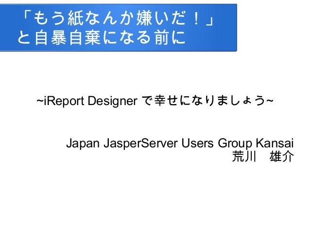 「もう紙なんか嫌いだ!」と自暴自棄になる前に~iReport Designer で幸せになりましょう~Japan JasperServer Users Group Kansai荒川 雄介