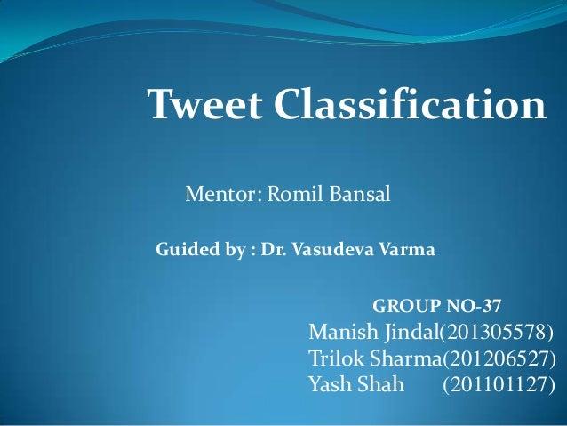 Tweet Classification Mentor: Romil Bansal GROUP NO-37 Manish Jindal(201305578) Trilok Sharma(201206527) Yash Shah (2011011...