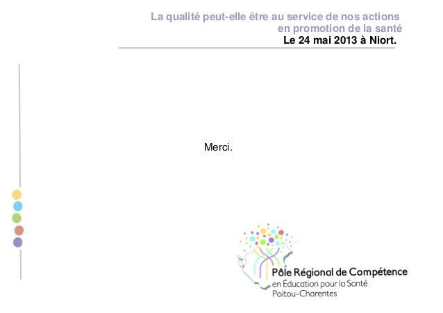Merci. La qualité peut-elle être au service de nos actions en promotion de la santé Le 24 mai 2013 à Niort.
