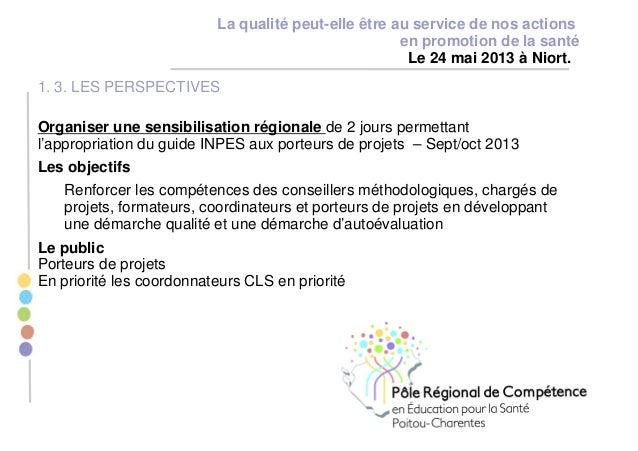 La qualité peut-elle être au service de nos actions en promotion de la santé Le 24 mai 2013 à Niort. 1. 3. LES PERSPECTIVE...