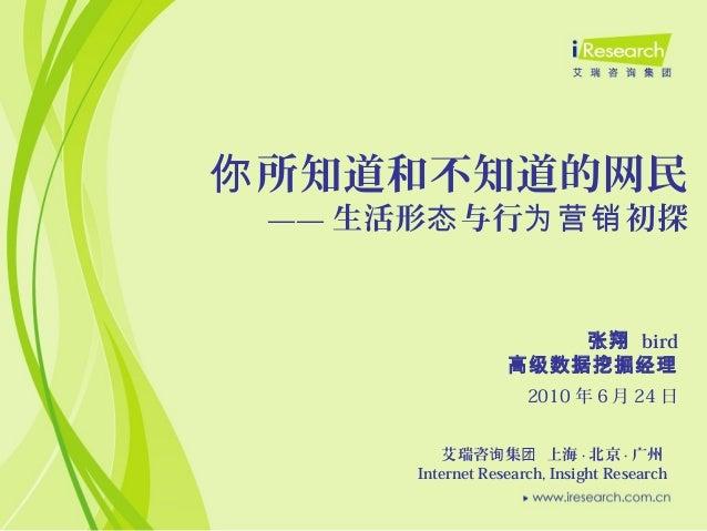 所知道和不知道的网民你 —— 生活形 与行 初探态 为营销 艾瑞咨 集 上海询 团 · 北京 · 广州 Internet Research, Insight Research 2010 年 6 月 24 日 张翔 bird 高级数据挖掘经理