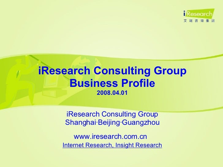 iResearch Consulting Group Business Profile 2008.04.01 iResearch Consulting Group Shanghai·Beijing·Guangzhou www.iresearch...
