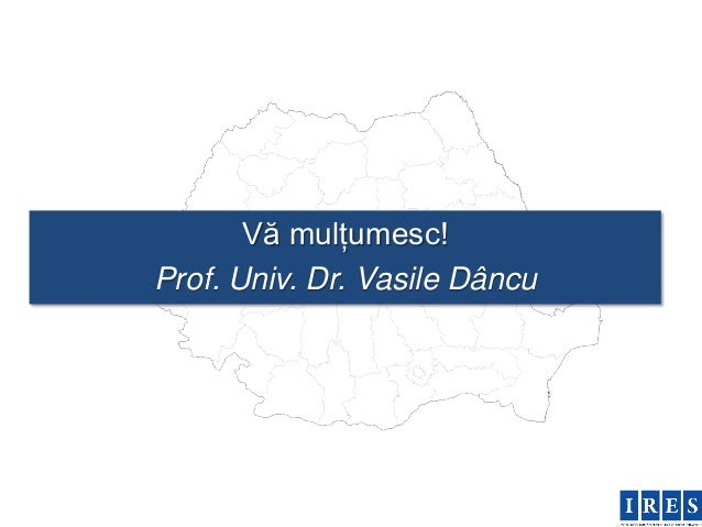 Vă mulțumesc!Prof. Univ. Dr. Vasile Dâncu
