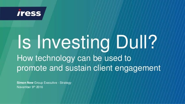 Is Investing Dull? How technology can be used to promote and sustain client engagement Simon New Group Executive - Strateg...