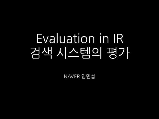 Evaluation in IR 검색 시스템의 평가 NAVER 임민섭