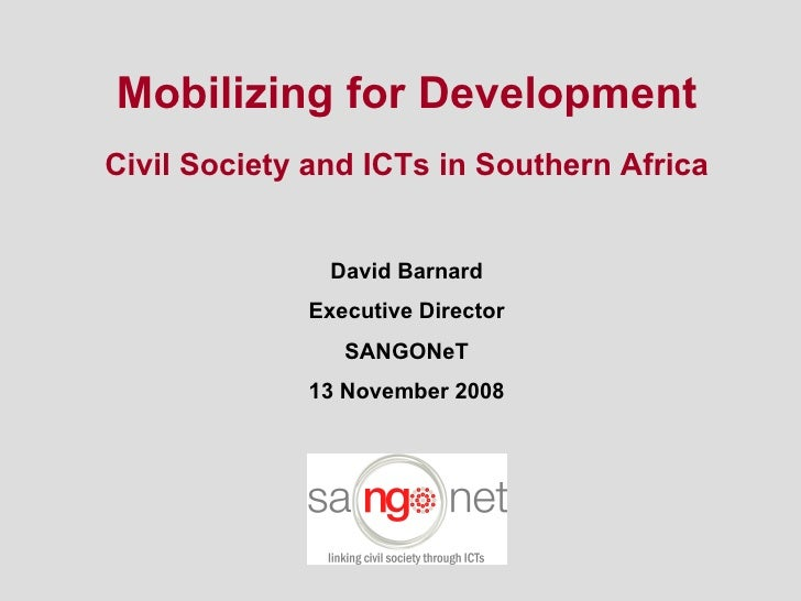 Mobilizing for Development Civil Society and ICTs in Southern Africa David Barnard Executive Director SANGONeT 13 November...
