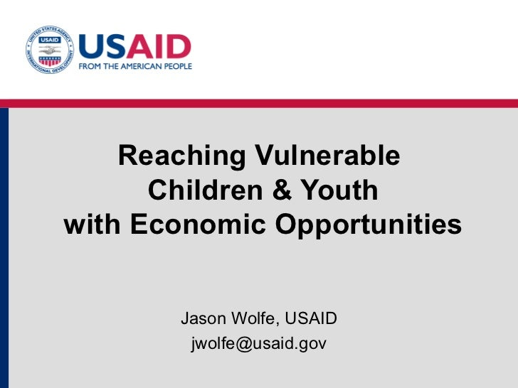 Reaching Vulnerable  Children & Youth with Economic Opportunities Jason Wolfe, USAID [email_address]