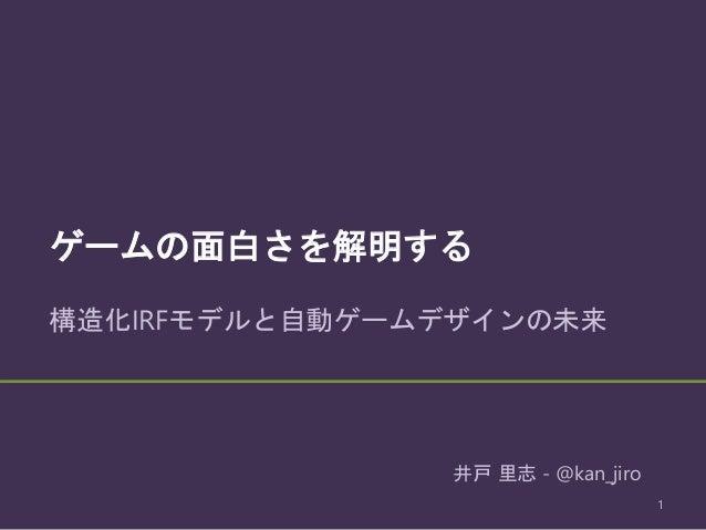 ゲームの面白さを解明する 構造化IRFモデルと自動ゲームデザインの未来 1 井戸 里志 - @kan_jiro