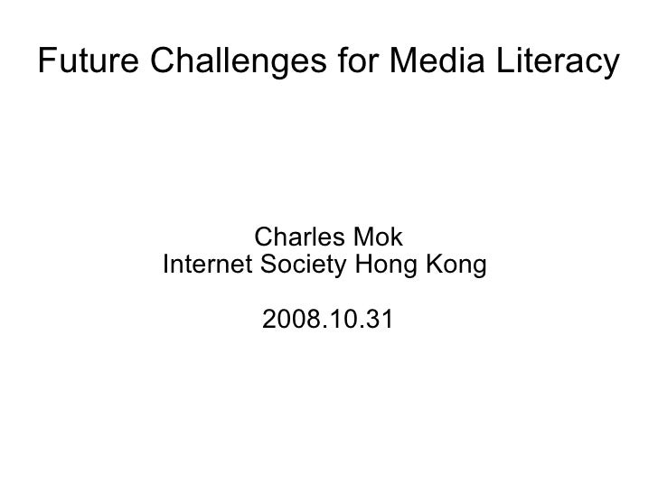 Future Challenges for Media Literacy Charles Mok Internet Society Hong Kong  2008.10.31