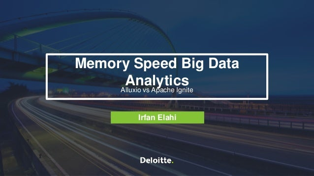 Memory Speed Big Data Analytics: Alluxio vs Apache IgniteIrfan Elahi - Deloitte 1 Memory Speed Big Data AnalyticsAlluxio v...