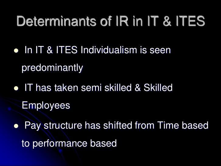 Determinants of IR in IT & ITES   In IT & ITES Individualism is seen    predominantly   IT has taken semi skilled & Skil...