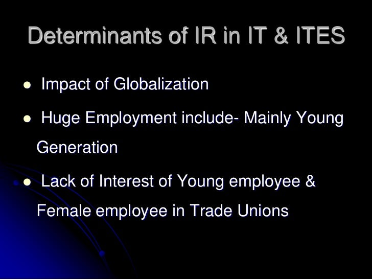 Determinants of IR in IT & ITES   Impact of Globalization   Huge Employment include- Mainly Young    Generation   Lack ...