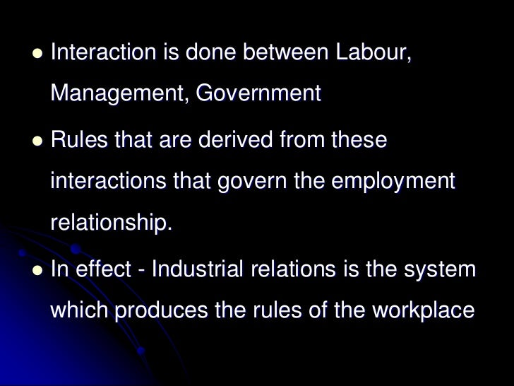    Interaction is done between Labour,    Management, Government   Rules that are derived from these    interactions tha...