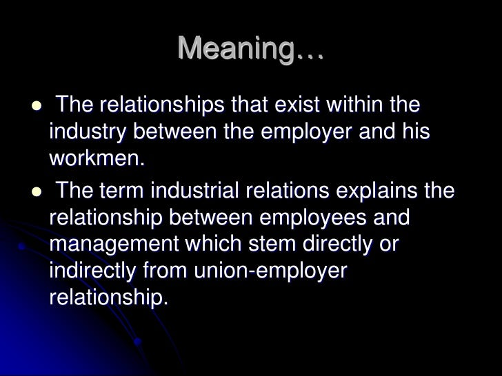 Meaning…  The relationships that exist within the  industry between the employer and his  workmen. The term industrial r...