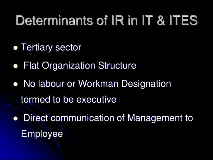Determinants of IR in IT & ITES   Tertiary sector   Flat Organization Structure   No labour or Workman Designation    t...