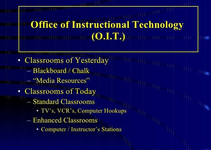 Office of Instructional Technology  (O.I.T.) <ul><li>Classrooms of Yesterday </li></ul><ul><ul><li>Blackboard / Chalk </li...